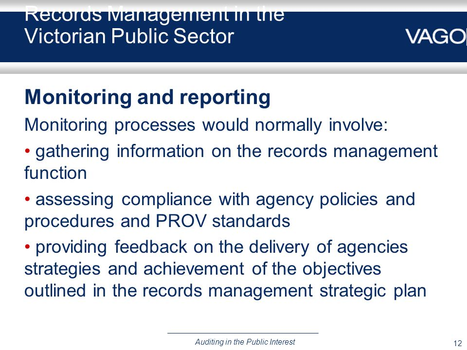 12 Auditing in the Public Interest Records Management in the Victorian Public Sector Monitoring and reporting Monitoring processes would normally involve: gathering information on the records management function assessing compliance with agency policies and procedures and PROV standards providing feedback on the delivery of agencies strategies and achievement of the objectives outlined in the records management strategic plan