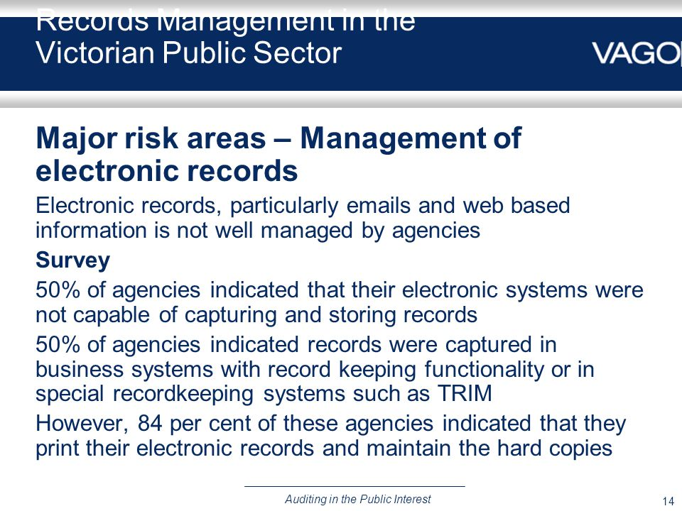 14 Auditing in the Public Interest Records Management in the Victorian Public Sector Major risk areas – Management of electronic records Electronic re