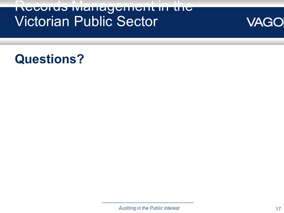 17 Auditing in the Public Interest Records Management in the Victorian Public Sector Questions?