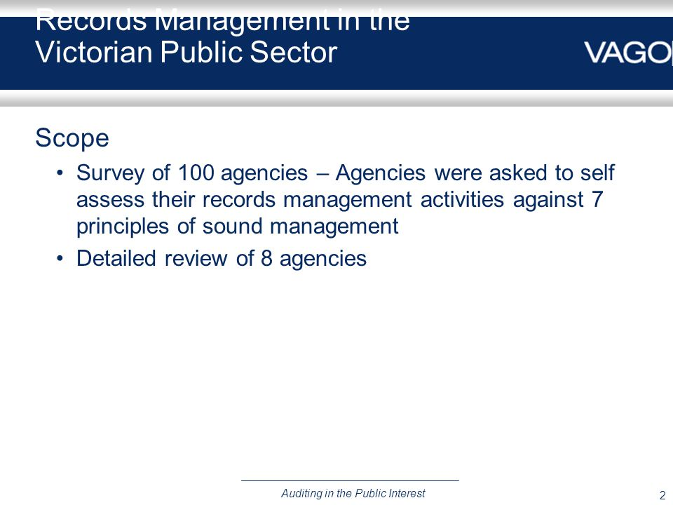 2 Auditing in the Public Interest Records Management in the Victorian Public Sector Scope Survey of 100 agencies – Agencies were asked to self assess