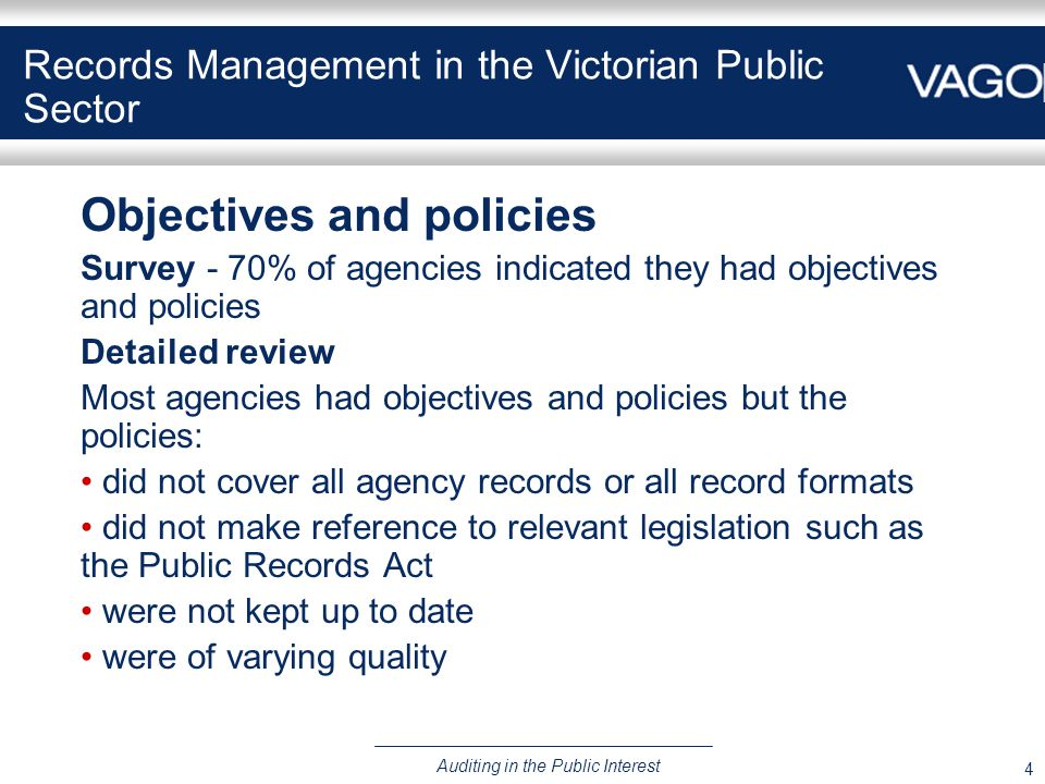 4 Auditing in the Public Interest Records Management in the Victorian Public Sector Objectives and policies Survey - 70% of agencies indicated they had objectives and policies Detailed review Most agencies had objectives and policies but the policies: did not cover all agency records or all record formats did not make reference to relevant legislation such as the Public Records Act were not kept up to date were of varying quality