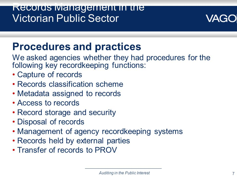 7 Auditing in the Public Interest Records Management in the Victorian Public Sector Procedures and practices We asked agencies whether they had procedures for the following key recordkeeping functions: Capture of records Records classification scheme Metadata assigned to records Access to records Record storage and security Disposal of records Management of agency recordkeeping systems Records held by external parties Transfer of records to PROV
