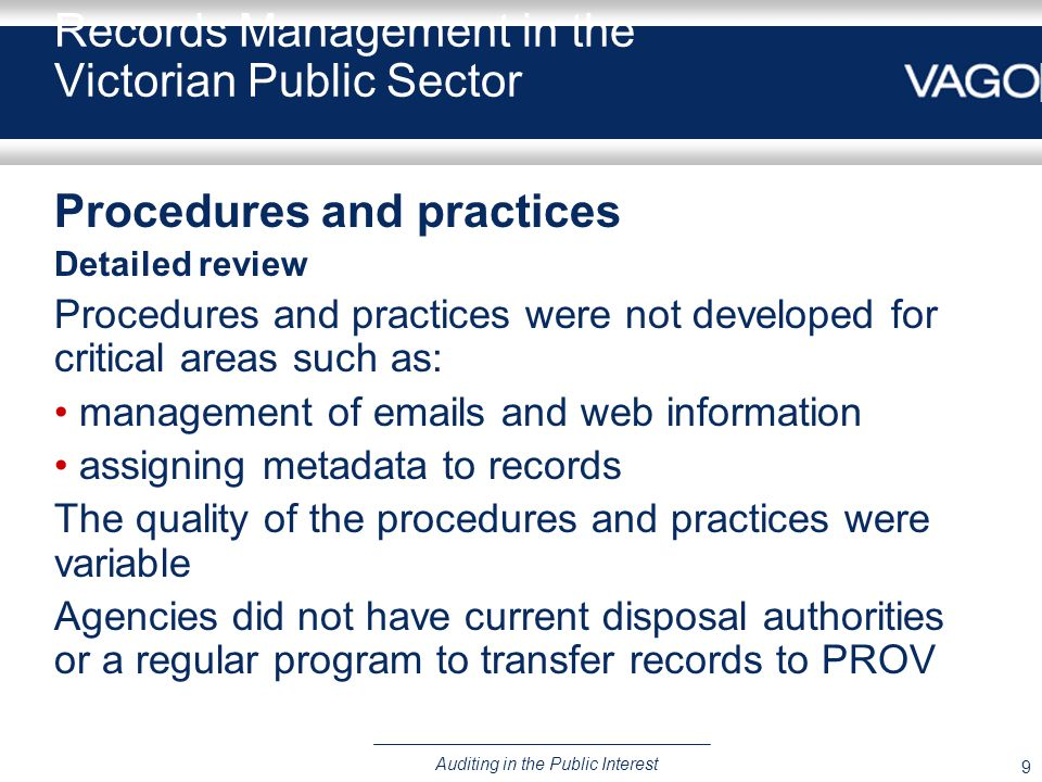 9 Auditing in the Public Interest Records Management in the Victorian Public Sector Procedures and practices Detailed review Procedures and practices were not developed for critical areas such as: management of emails and web information assigning metadata to records The quality of the procedures and practices were variable Agencies did not have current disposal authorities or a regular program to transfer records to PROV