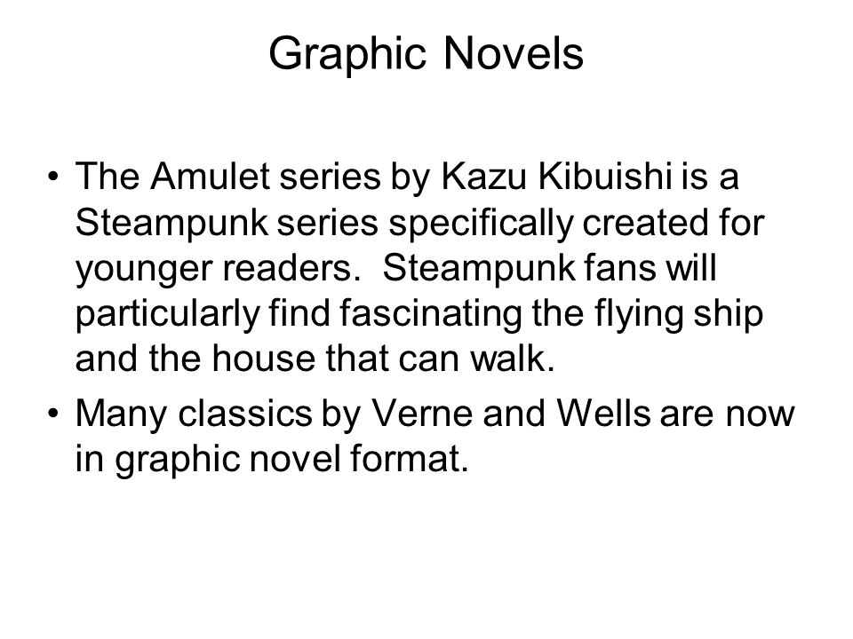 Graphic Novels The Amulet series by Kazu Kibuishi is a Steampunk series specifically created for younger readers.