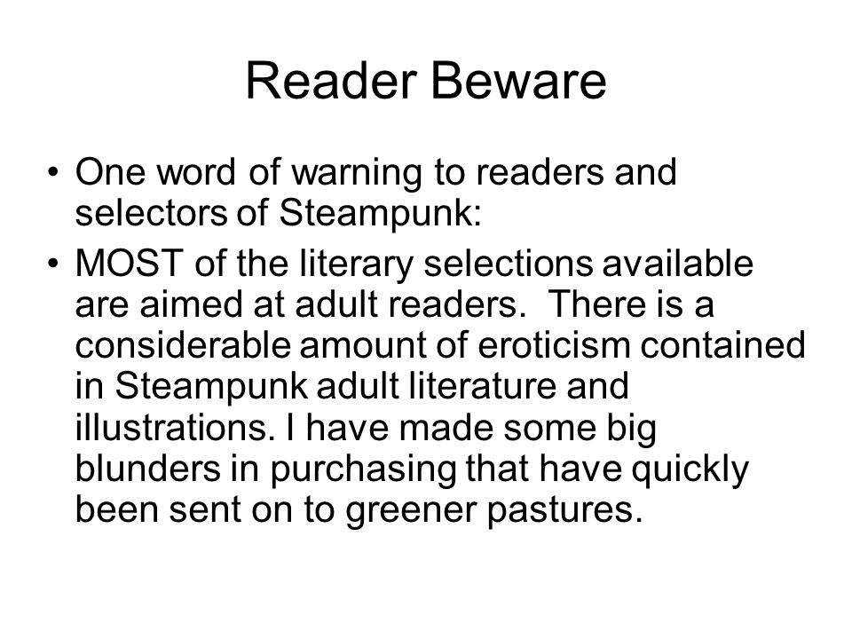 Reader Beware One word of warning to readers and selectors of Steampunk: MOST of the literary selections available are aimed at adult readers.