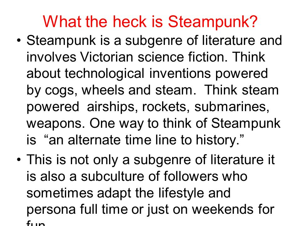 Steampunk is a subgenre of literature and involves Victorian science fiction.
