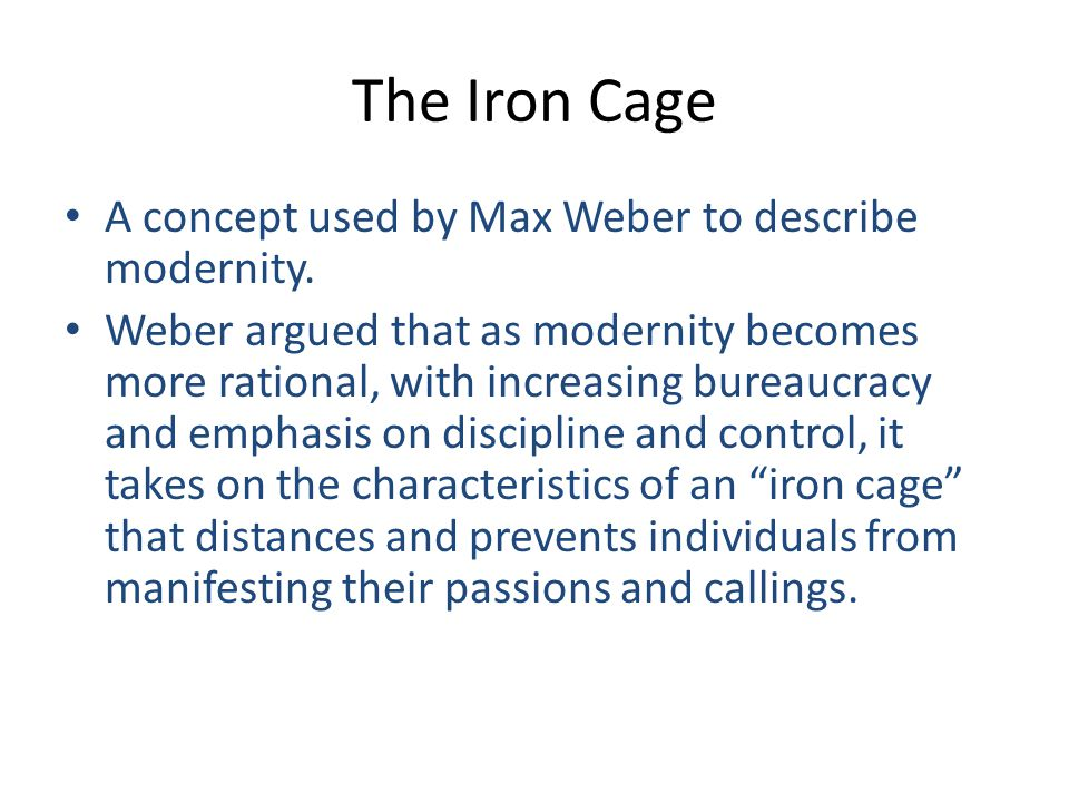 The Iron Cage A concept used by Max Weber to describe modernity. Weber argued that as modernity becomes more rational, with increasing bureaucracy and