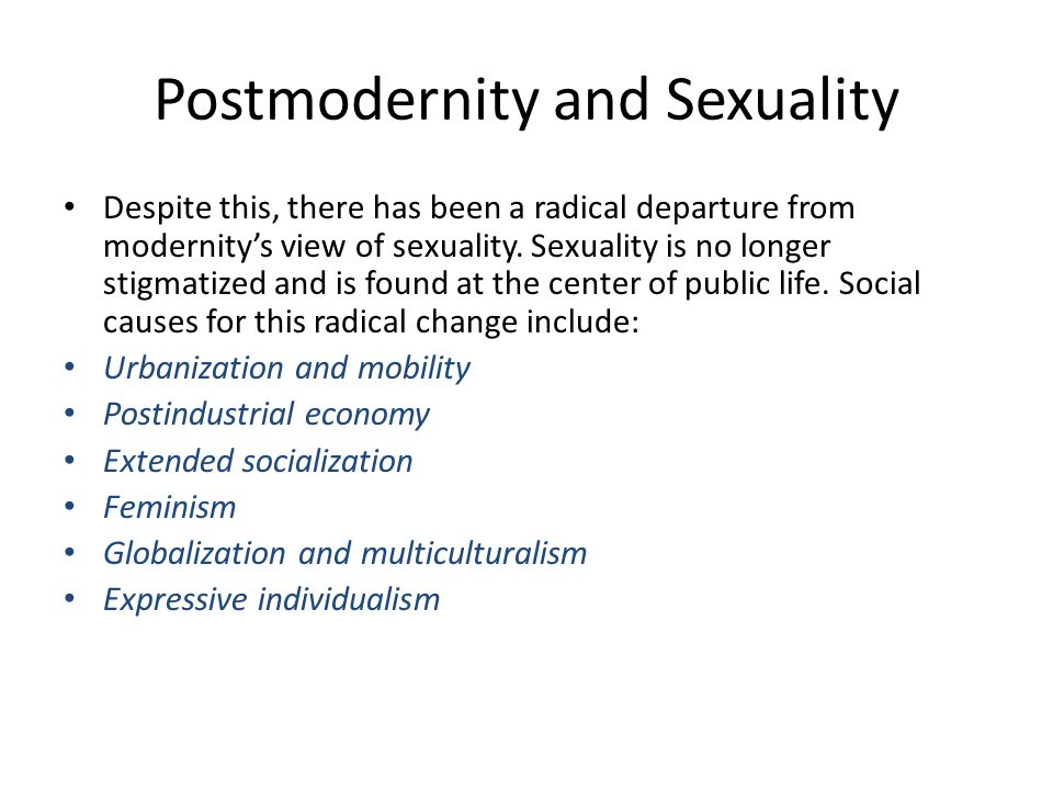 Postmodernity and Sexuality Despite this, there has been a radical departure from modernity's view of sexuality. Sexuality is no longer stigmatized an