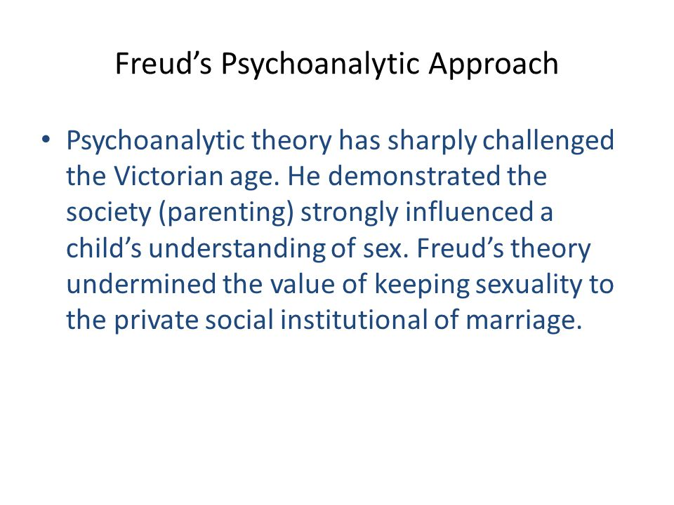 Freud's Psychoanalytic Approach Psychoanalytic theory has sharply challenged the Victorian age. He demonstrated the society (parenting) strongly influ