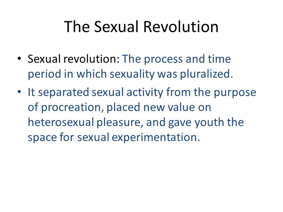 The Sexual Revolution Sexual revolution: The process and time period in which sexuality was pluralized. It separated sexual activity from the purpose