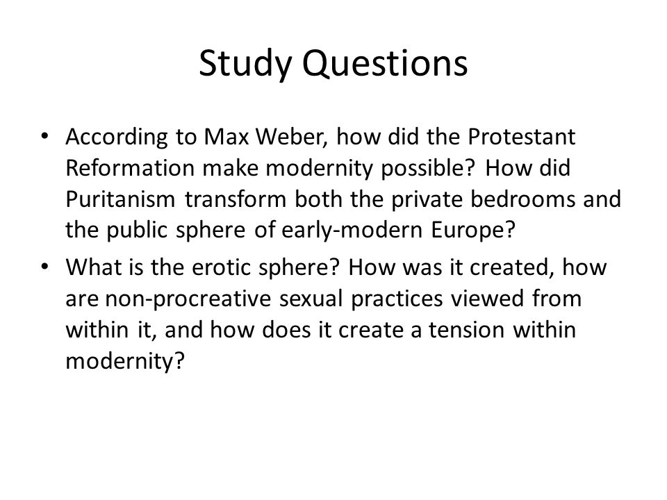 Study Questions According to Max Weber, how did the Protestant Reformation make modernity possible? How did Puritanism transform both the private bedr