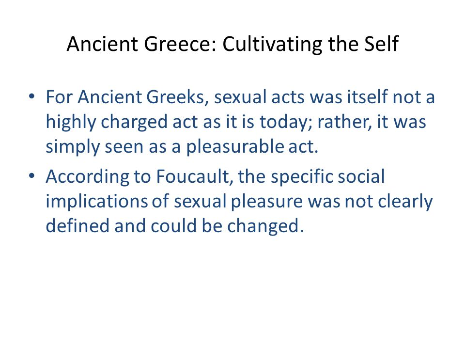 Ancient Greece: Cultivating the Self For Ancient Greeks, sexual acts was itself not a highly charged act as it is today; rather, it was simply seen as