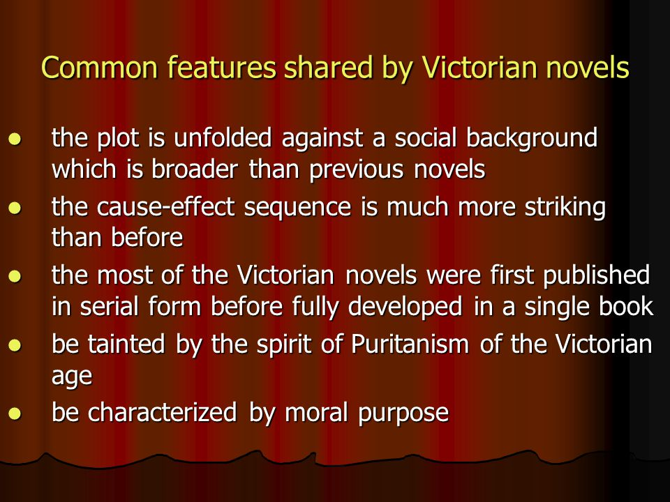 Common features shared by Victorian novels the plot is unfolded against a social background which is broader than previous novels the plot is unfolded against a social background which is broader than previous novels the cause-effect sequence is much more striking than before the cause-effect sequence is much more striking than before the most of the Victorian novels were first published in serial form before fully developed in a single book the most of the Victorian novels were first published in serial form before fully developed in a single book be tainted by the spirit of Puritanism of the Victorian age be tainted by the spirit of Puritanism of the Victorian age be characterized by moral purpose be characterized by moral purpose