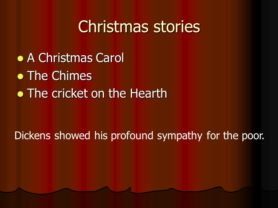 Christmas stories A Christmas Carol A Christmas Carol The Chimes The Chimes The cricket on the Hearth The cricket on the Hearth Dickens showed his profound sympathy for the poor.