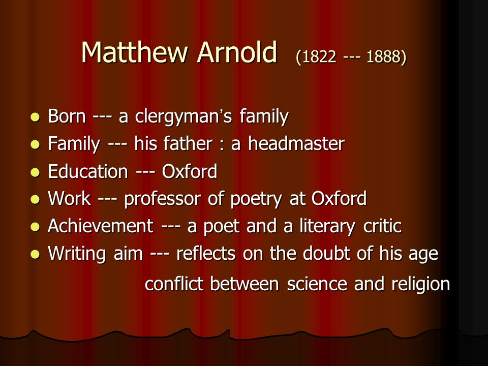Matthew Arnold (1822 --- 1888) Born --- a clergyman ' s family Born --- a clergyman ' s family Family --- his father : a headmaster Family --- his father : a headmaster Education --- Oxford Education --- Oxford Work --- professor of poetry at Oxford Work --- professor of poetry at Oxford Achievement --- a poet and a literary critic Achievement --- a poet and a literary critic Writing aim --- reflects on the doubt of his age Writing aim --- reflects on the doubt of his age conflict between science and religion conflict between science and religion