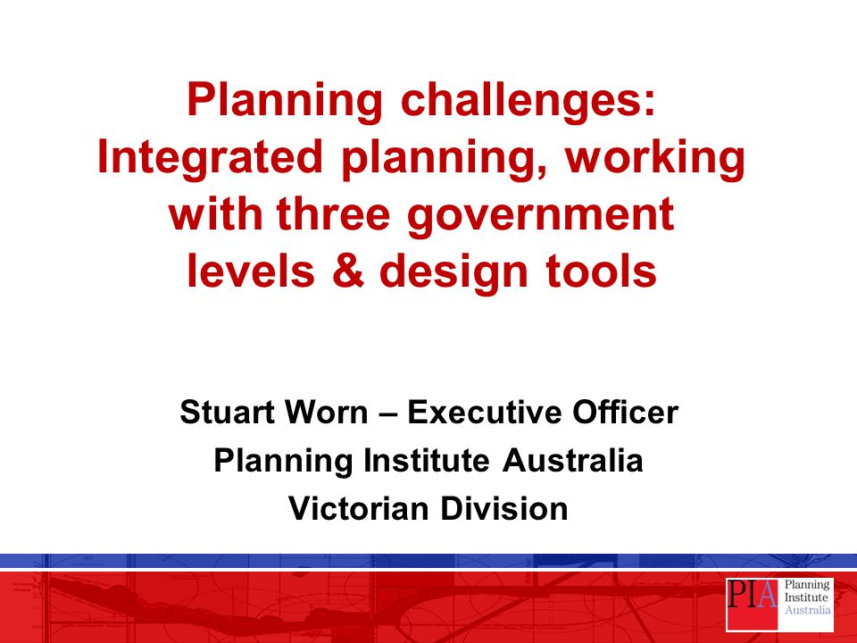 Planning challenges: Integrated planning, working with three government levels & design tools Stuart Worn – Executive Officer Planning Institute Australia Victorian Division