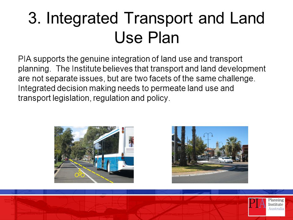 3. Integrated Transport and Land Use Plan PIA supports the genuine integration of land use and transport planning. The Institute believes that transpo