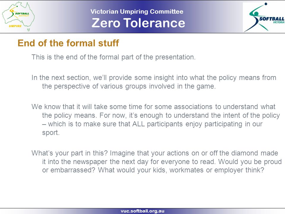 Victorian Umpiring Committee Zero Tolerance vuc.softball.org.au End of the formal stuff This is the end of the formal part of the presentation. In the