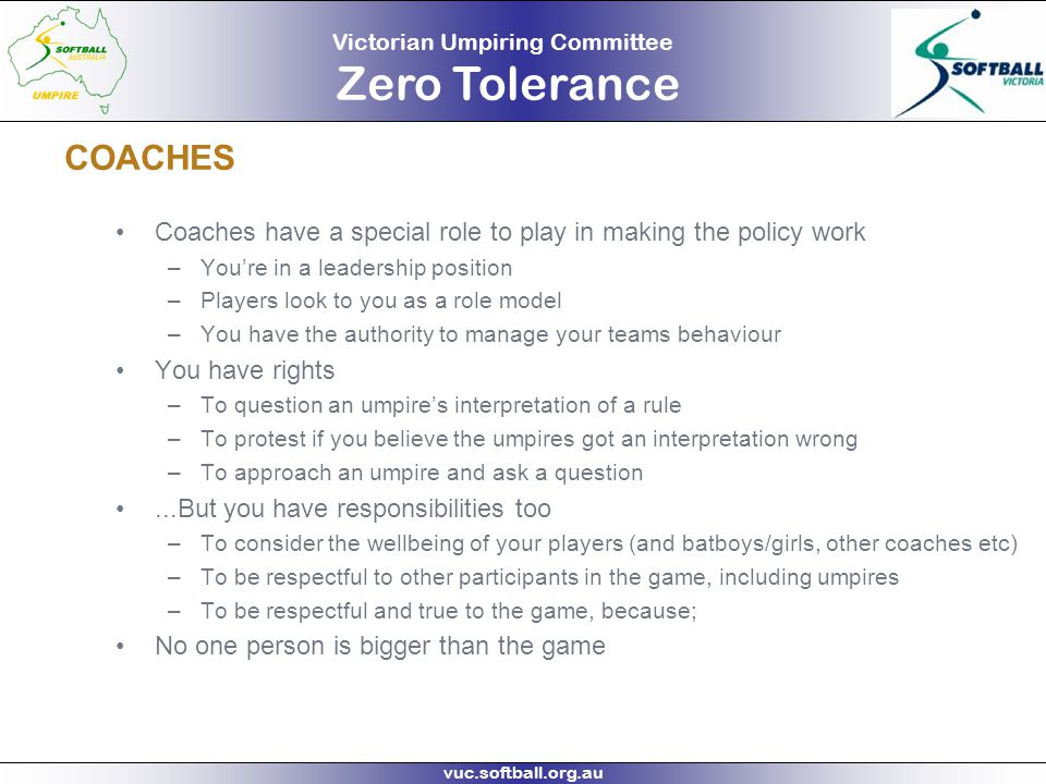 Victorian Umpiring Committee Zero Tolerance vuc.softball.org.au COACHES Coaches have a special role to play in making the policy work –You're in a lea