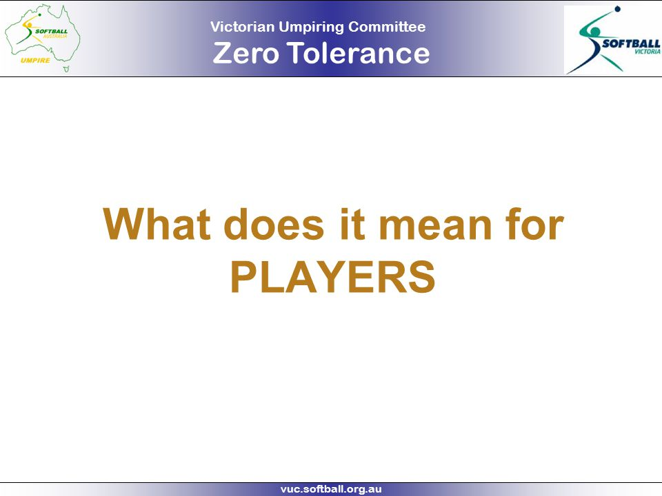 Victorian Umpiring Committee Zero Tolerance vuc.softball.org.au What does it mean for PLAYERS