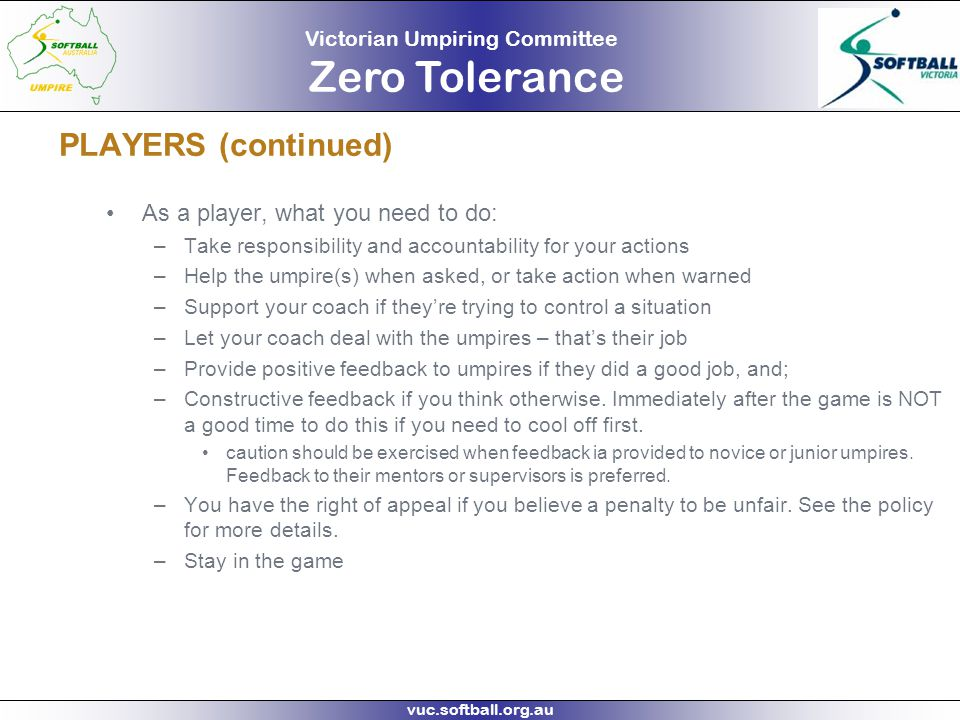 Victorian Umpiring Committee Zero Tolerance vuc.softball.org.au PLAYERS (continued) As a player, what you need to do: –Take responsibility and account