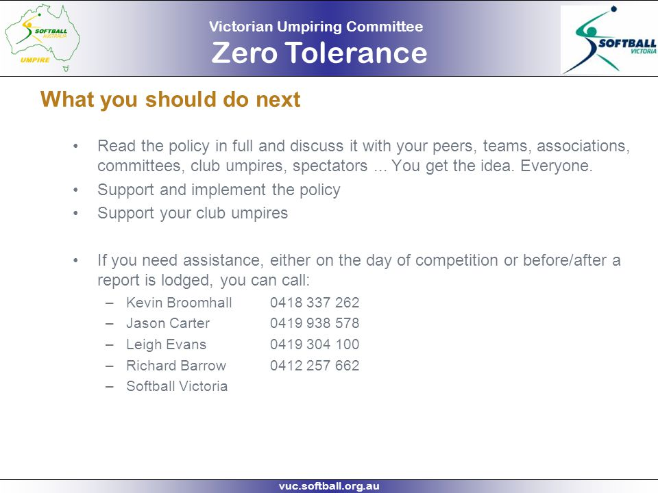 Victorian Umpiring Committee Zero Tolerance vuc.softball.org.au What you should do next Read the policy in full and discuss it with your peers, teams,
