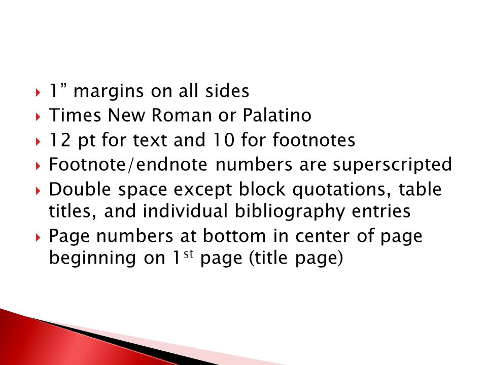  1 margins on all sides  Times New Roman or Palatino  12 pt for text and 10 for footnotes  Footnote/endnote numbers are superscripted  Double space except block quotations, table titles, and individual bibliography entries  Page numbers at bottom in center of page beginning on 1 st page (title page)