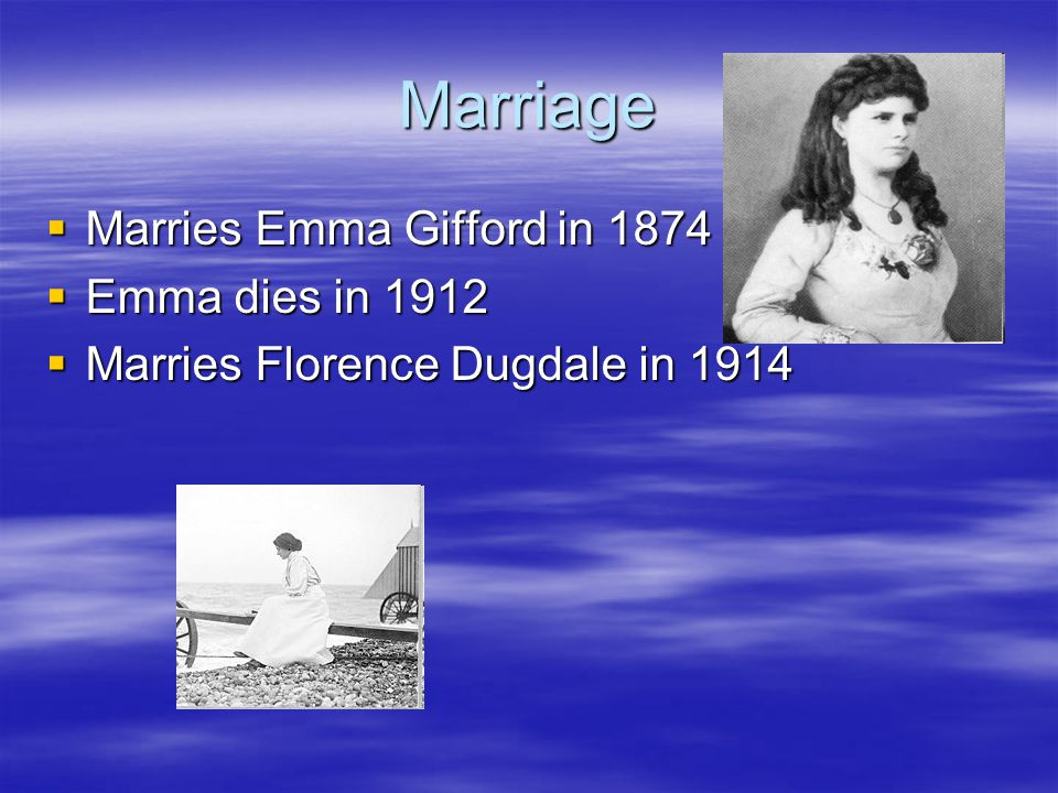 Marriage  Marries Emma Gifford in 1874  Emma dies in 1912  Marries Florence Dugdale in 1914