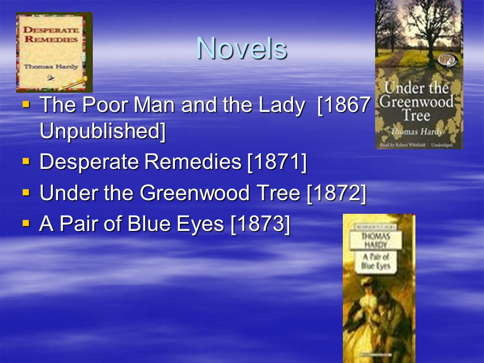 Novels  The Poor Man and the Lady [1867 Unpublished]  Desperate Remedies [1871]  Under the Greenwood Tree [1872]  A Pair of Blue Eyes [1873]