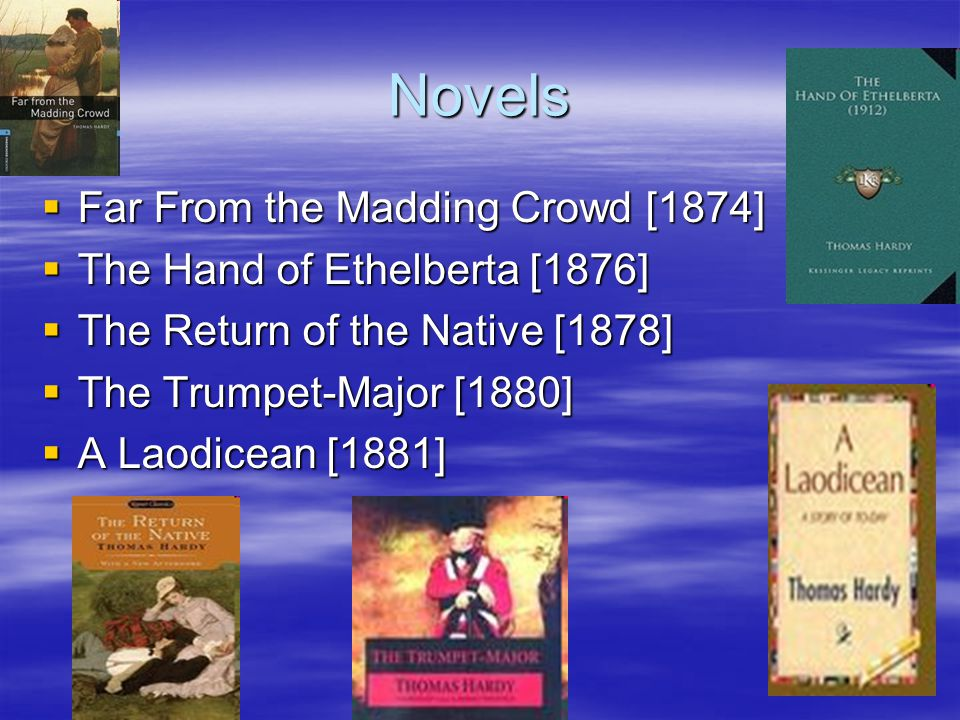 Novels  Far From the Madding Crowd [1874]  The Hand of Ethelberta [1876]  The Return of the Native [1878]  The Trumpet-Major [1880]  A Laodicean [1881]
