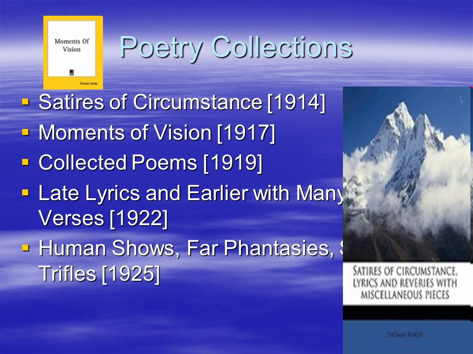 Poetry Collections  Satires of Circumstance [1914]  Moments of Vision [1917]  Collected Poems [1919]  Late Lyrics and Earlier with Many Other Verses [1922]  Human Shows, Far Phantasies, Songs and Trifles [1925]