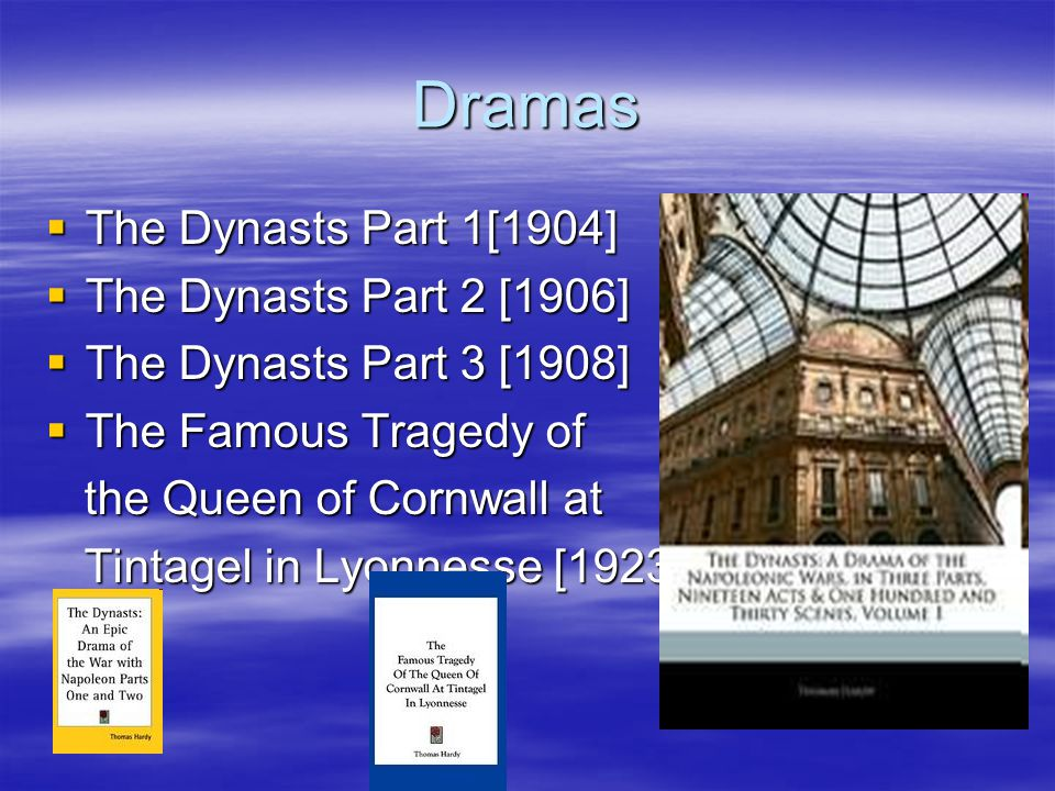 Dramas  The Dynasts Part 1[1904]  The Dynasts Part 2 [1906]  The Dynasts Part 3 [1908]  The Famous Tragedy of the Queen of Cornwall at the Queen of Cornwall at Tintagel in Lyonnesse [1923] Tintagel in Lyonnesse [1923]