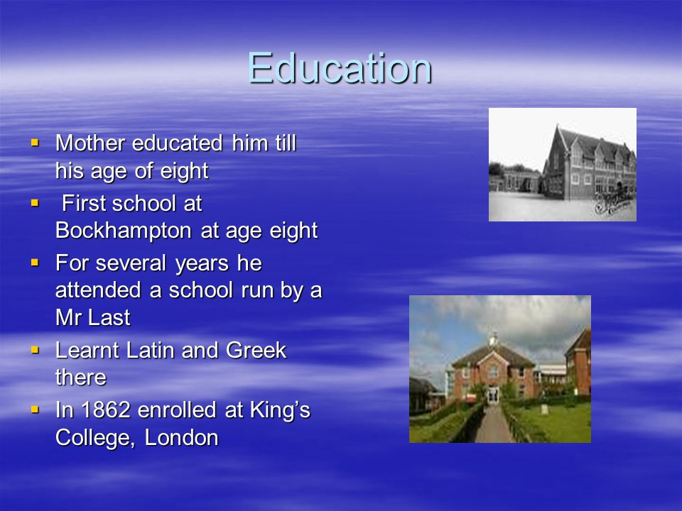 Education  Mother educated him till his age of eight  First school at Bockhampton at age eight  For several years he attended a school run by a Mr Last  Learnt Latin and Greek there  In 1862 enrolled at King's College, London