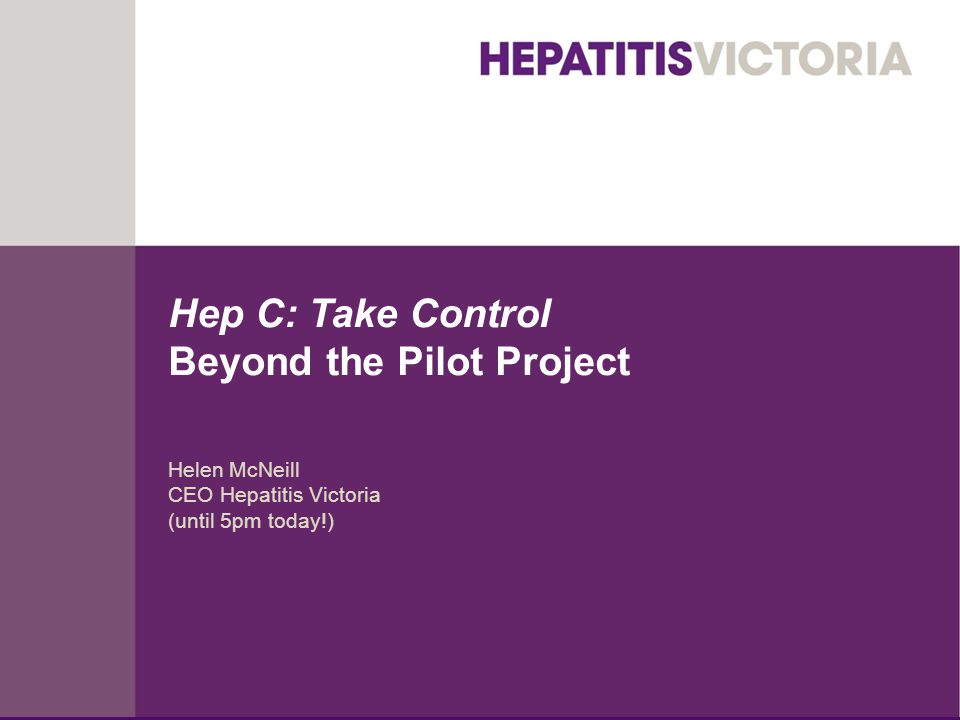 Hep C: Take Control Beyond the Pilot Project Helen McNeill CEO Hepatitis Victoria (until 5pm today!)