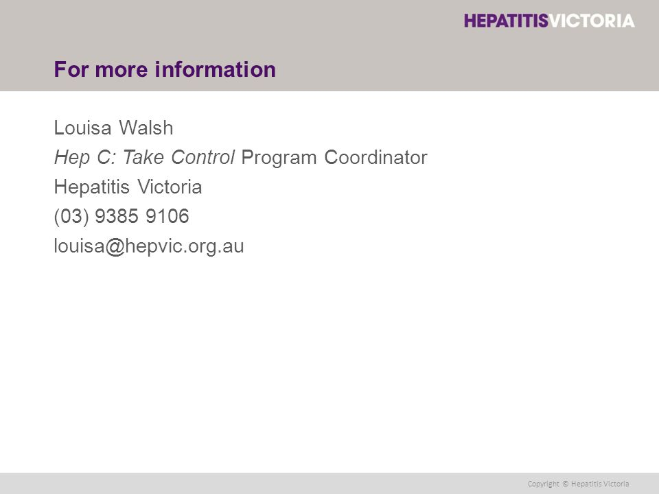 Copyright © Hepatitis Victoria For more information Louisa Walsh Hep C: Take Control Program Coordinator Hepatitis Victoria (03) 9385 9106 louisa@hepvic.org.au