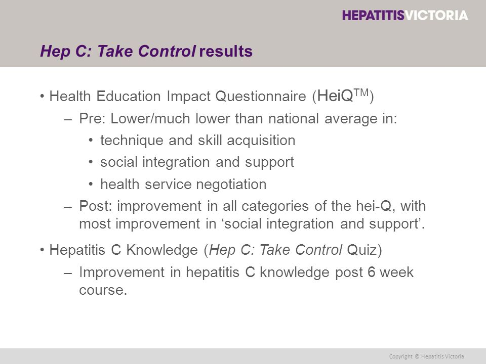Copyright © Hepatitis Victoria Hep C: Take Control results Health Education Impact Questionnaire ( HeiQ TM ) –Pre: Lower/much lower than national average in: technique and skill acquisition social integration and support health service negotiation –Post: improvement in all categories of the hei-Q, with most improvement in 'social integration and support'.