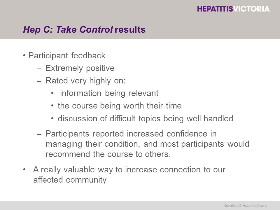 Copyright © Hepatitis Victoria Hep C: Take Control results Participant feedback –Extremely positive –Rated very highly on: information being relevant the course being worth their time discussion of difficult topics being well handled –Participants reported increased confidence in managing their condition, and most participants would recommend the course to others.