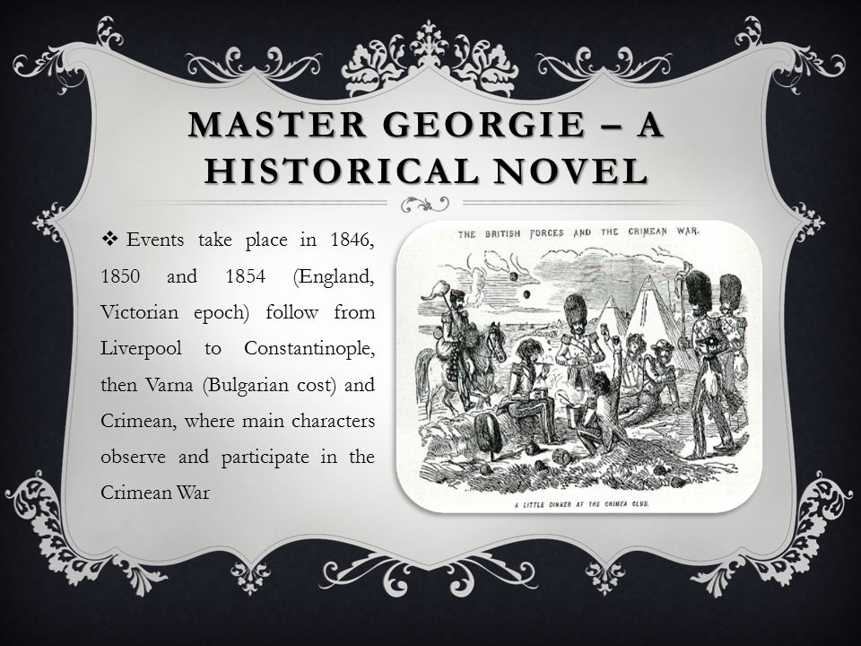  Events take place in 1846, 1850 and 1854 (England, Victorian epoch) follow from Liverpool to Constantinople, then Varna (Bulgarian cost) and Crimean, where main characters observe and participate in the Crimean War MASTER GEORGIE – A HISTORICAL NOVEL