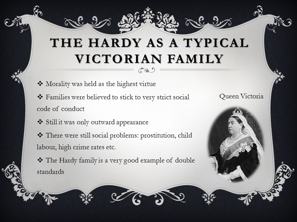 THE HARDY AS A TYPICAL VICTORIAN FAMILY  Morality was held as the highest virtue  Families were believed to stick to very strict social code of conduct  Still it was only outward appearance  There were still social problems: prostitution, child labour, high crime rates etc.
