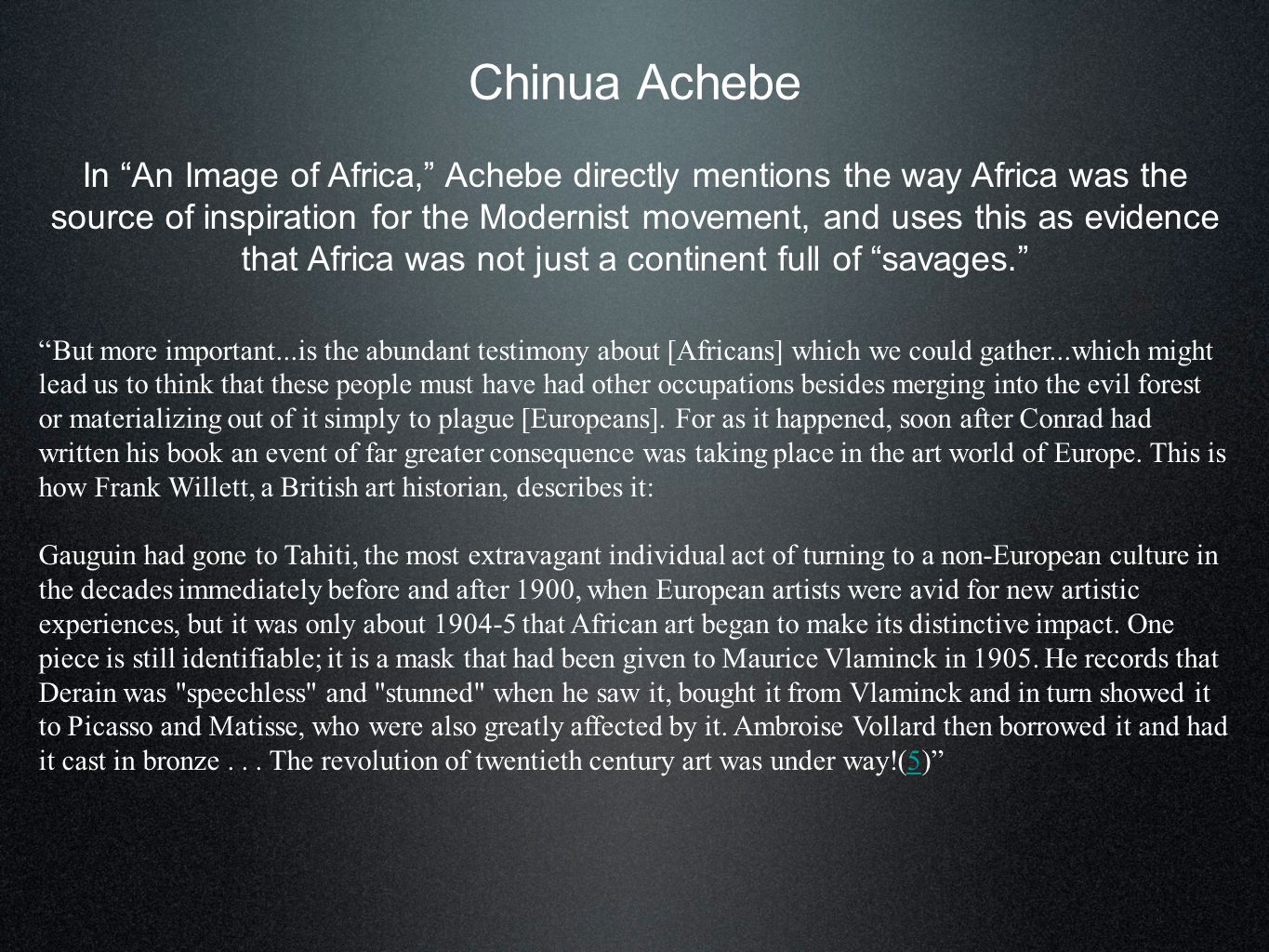 Chinua Achebe In An Image of Africa, Achebe directly mentions the way Africa was the source of inspiration for the Modernist movement, and uses this as evidence that Africa was not just a continent full of savages. But more important...is the abundant testimony about [Africans] which we could gather...which might lead us to think that these people must have had other occupations besides merging into the evil forest or materializing out of it simply to plague [Europeans].