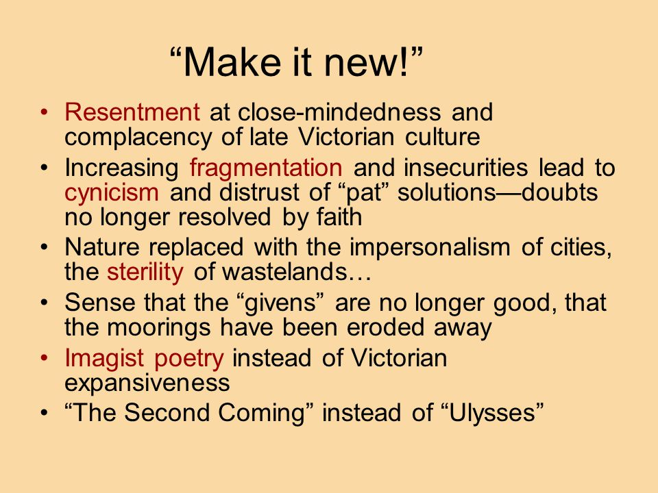 Make it new! Resentment at close-mindedness and complacency of late Victorian culture Increasing fragmentation and insecurities lead to cynicism and distrust of pat solutions—doubts no longer resolved by faith Nature replaced with the impersonalism of cities, the sterility of wastelands… Sense that the givens are no longer good, that the moorings have been eroded away Imagist poetry instead of Victorian expansiveness The Second Coming instead of Ulysses