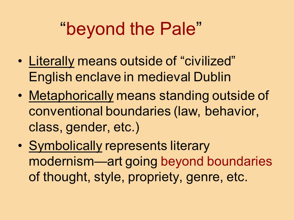 beyond the Pale Literally means outside of civilized English enclave in medieval Dublin Metaphorically means standing outside of conventional boundaries (law, behavior, class, gender, etc.) Symbolically represents literary modernism—art going beyond boundaries of thought, style, propriety, genre, etc.