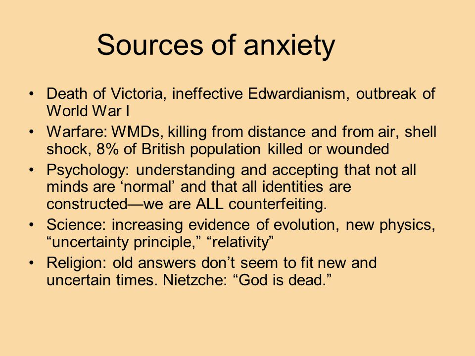 Sources of anxiety Death of Victoria, ineffective Edwardianism, outbreak of World War I Warfare: WMDs, killing from distance and from air, shell shock, 8% of British population killed or wounded Psychology: understanding and accepting that not all minds are 'normal' and that all identities are constructed—we are ALL counterfeiting.