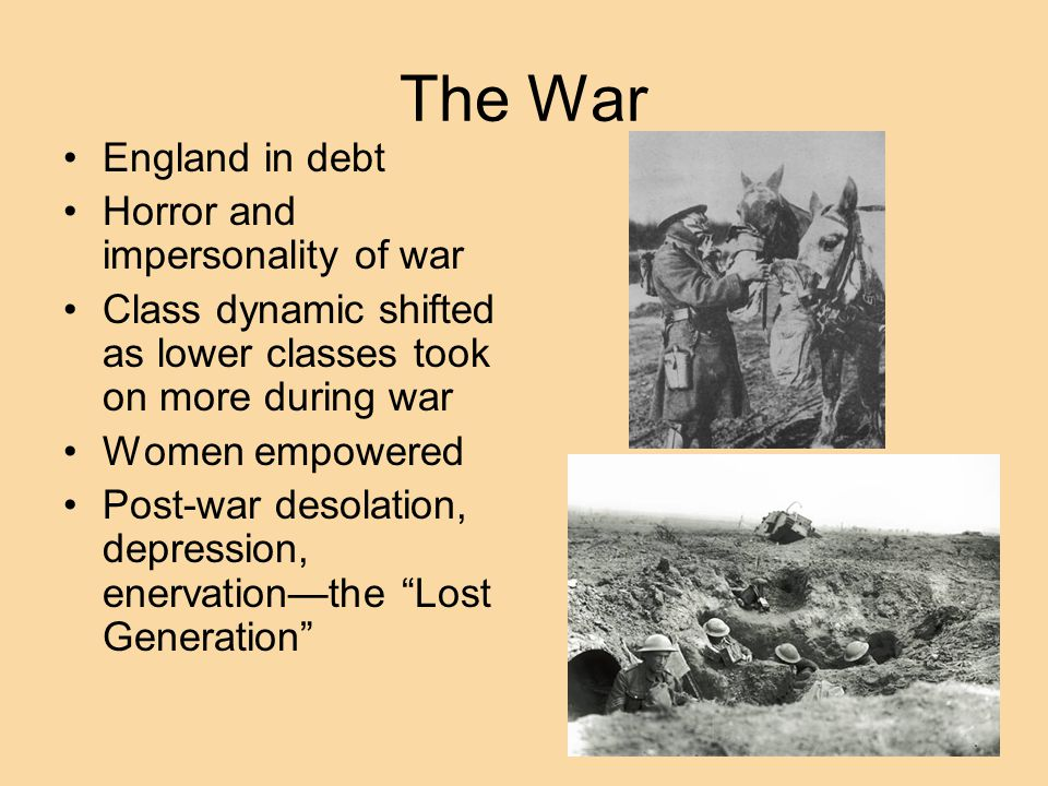 The War England in debt Horror and impersonality of war Class dynamic shifted as lower classes took on more during war Women empowered Post-war desolation, depression, enervation—the Lost Generation