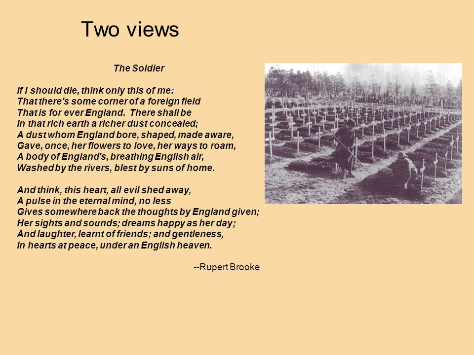 Two views The Soldier If I should die, think only this of me: That there s some corner of a foreign field That is for ever England.