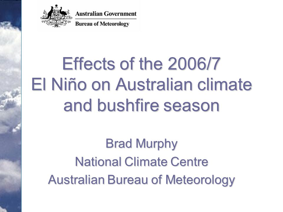 Effects of the 2006/7 El Niño on Australian climate and bushfire season Brad Murphy National Climate Centre Australian Bureau of Meteorology