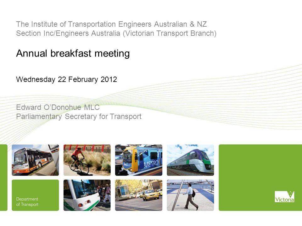 Edward O'Donohue MLC Parliamentary Secretary for Transport The Institute of Transportation Engineers Australian & NZ Section Inc/Engineers Australia (Victorian Transport Branch) Annual breakfast meeting Wednesday 22 February 2012
