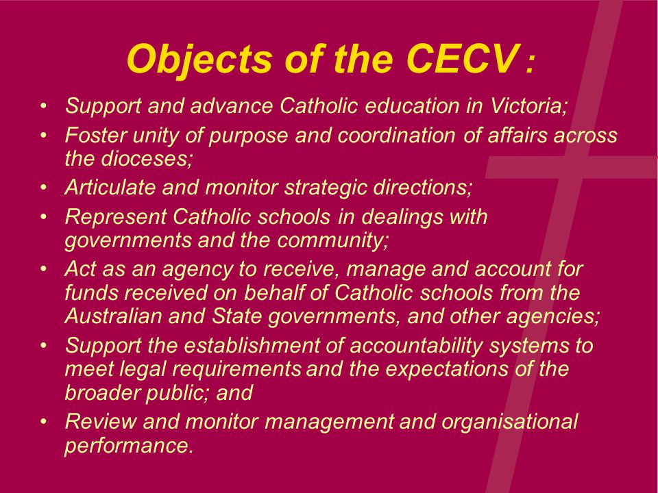 Objects of the CECV : Support and advance Catholic education in Victoria; Foster unity of purpose and coordination of affairs across the dioceses; Articulate and monitor strategic directions; Represent Catholic schools in dealings with governments and the community; Act as an agency to receive, manage and account for funds received on behalf of Catholic schools from the Australian and State governments, and other agencies; Support the establishment of accountability systems to meet legal requirements and the expectations of the broader public; and Review and monitor management and organisational performance.