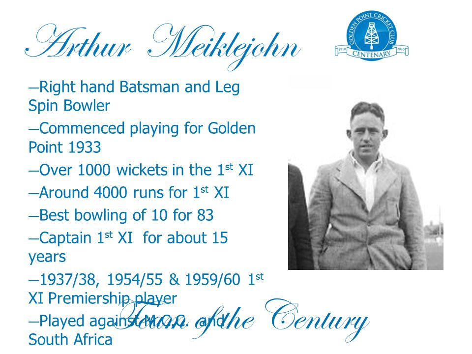 Arthur Meiklejohn — Right hand Batsman and Leg Spin Bowler — Commenced playing for Golden Point 1933 — Over 1000 wickets in the 1 st XI — Around 4000 runs for 1 st XI — Best bowling of 10 for 83 — Captain 1 st XI for about 15 years — 1937/38, 1954/55 & 1959/60 1 st XI Premiership player — Played against M.C.C.