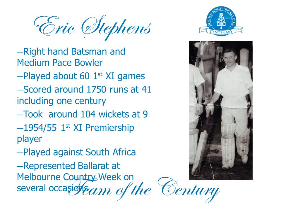 Eric Stephens — Right hand Batsman and Medium Pace Bowler — Played about 60 1 st XI games — Scored around 1750 runs at 41 including one century — Took around 104 wickets at 9 — 1954/55 1 st XI Premiership player — Played against South Africa — Represented Ballarat at Melbourne Country Week on several occasions Team of the Century